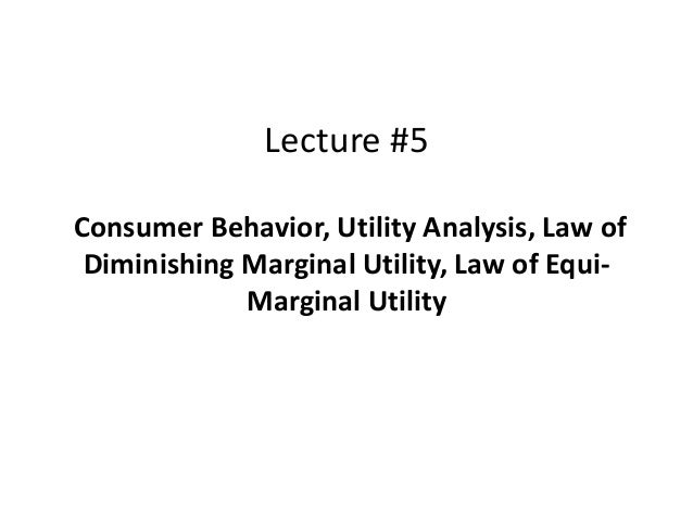 Lecture #5 Consumer Behavior, Utility Analysis, Law of Diminishing Marginal Utility, Law of Equi- Marginal Utility