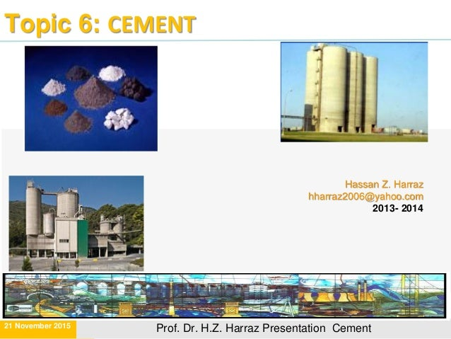 Topic 6: CEMENT Hassan Z. Harraz hharraz2006@yahoo.com 2013- 2014 21 November 2015 Prof. Dr. H.Z. Harraz Presentation Ceme...