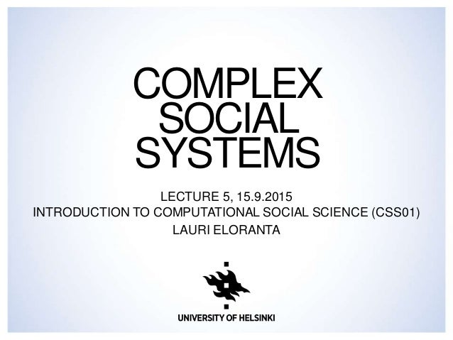 COMPLEX SOCIAL SYSTEMS LECTURE 5, 15.9.2015 INTRODUCTION TO COMPUTATIONAL SOCIAL SCIENCE (CSS01) LAURI ELORANTA