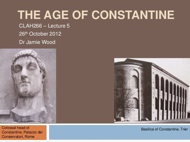 THE AGE OF CONSTANTINE          CLAH266 – Lecture 5          26th October 2012          Dr Jamie WoodColossal head of     ...