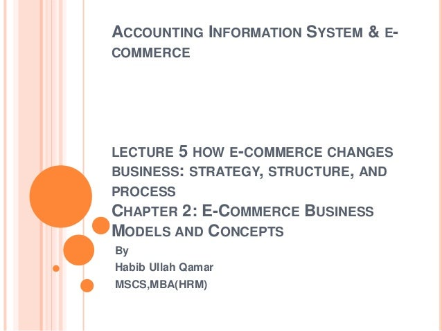 ACCOUNTING INFORMATION SYSTEM & E- COMMERCE LECTURE 5 HOW E-COMMERCE CHANGES BUSINESS: STRATEGY, STRUCTURE, AND PROCESS CH...