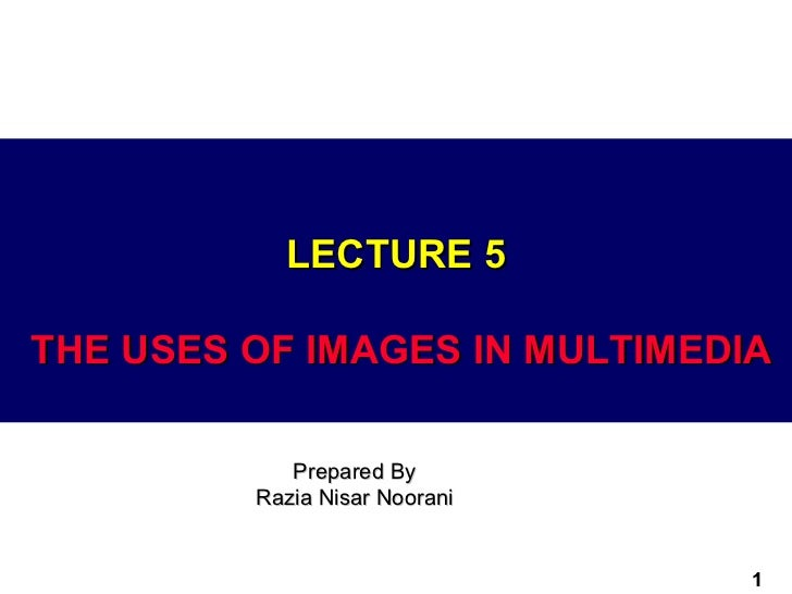 LECTURE 5THE USES OF IMAGES IN MULTIMEDIA            Prepared By         Razia Nisar Noorani                               1