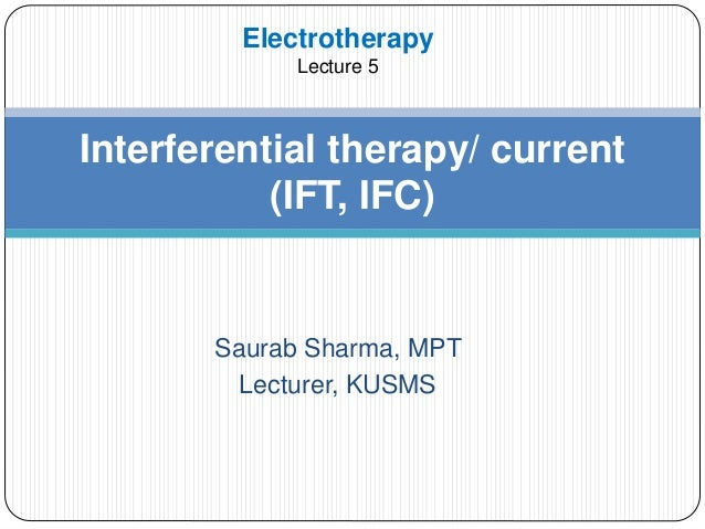 Saurab Sharma, MPT Lecturer, KUSMS Interferential therapy/ current (IFT, IFC) Electrotherapy Lecture 5