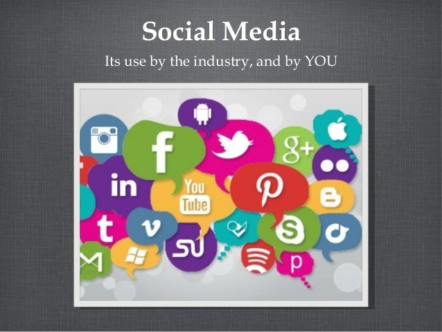Social Media Its use by the industry, and by YOU