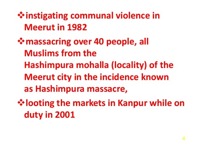 instigating communal violence in Meerut in 1982 massacring over 40 people, all Muslims from the Hashimpura mohalla (loca...