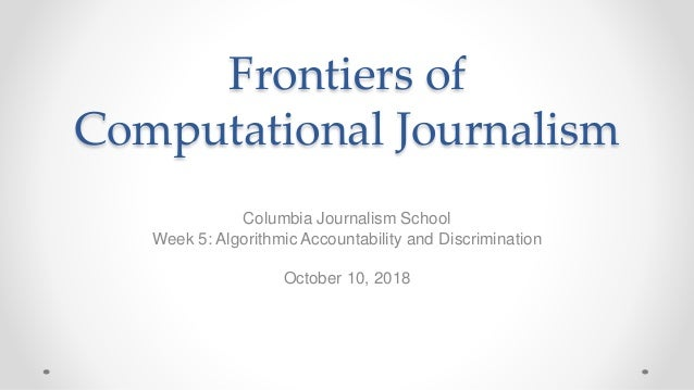 Frontiers of Computational Journalism Columbia Journalism School Week 5: Algorithmic Accountability and Discrimination Oct...