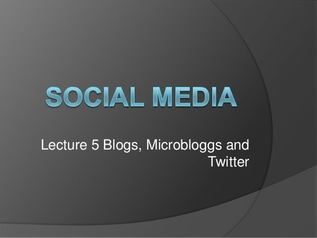 Lecture 5 Blogs, Microbloggs and Twitter