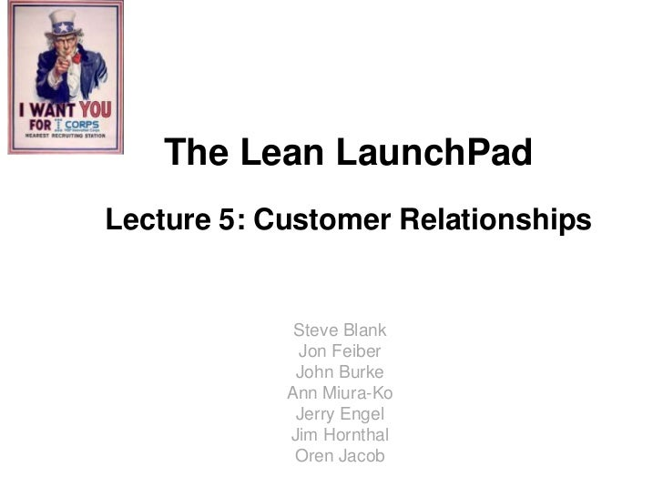 The Lean LaunchPadLecture 5: Customer Relationships             Steve Blank             Jon Feiber             John Burke ...
