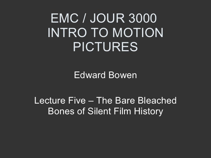 EMC / JOUR 3000  INTRO TO MOTION PICTURES Edward Bowen Lecture Five – The Bare Bleached Bones of Silent Film History