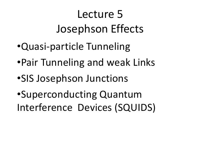 Lecture 5 Josephson Effects •Quasi-particle Tunneling •Pair Tunneling and weak Links •SIS Josephson Junctions •Superconduc...