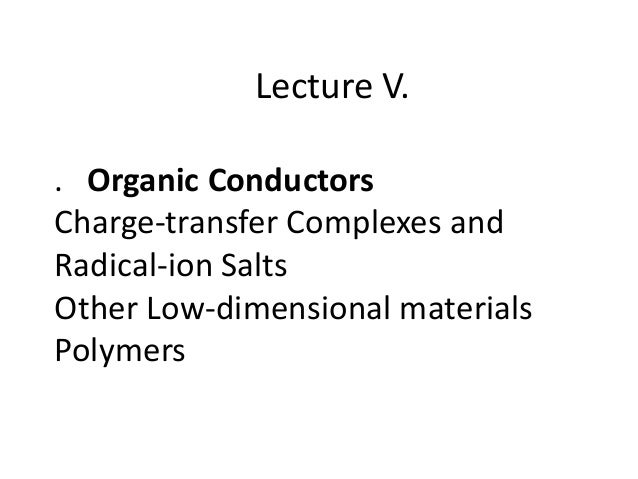 Lecture V. . Organic Conductors Charge-transfer Complexes and Radical-ion Salts Other Low-dimensional materials Polymers