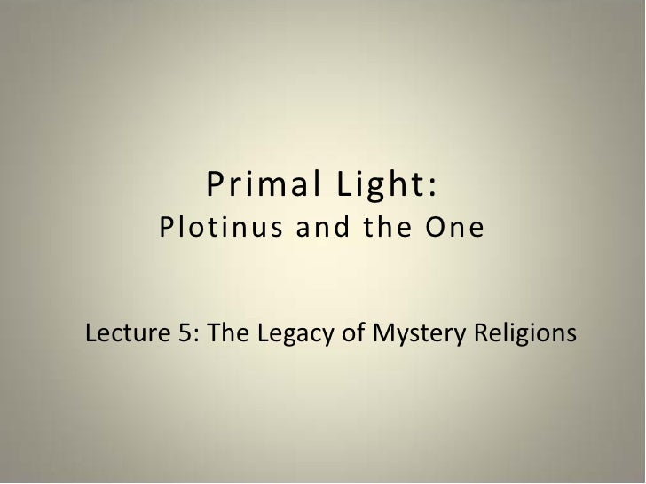 Primal Light:       Plotinus and the One   Lecture 5: The Legacy of Mystery Religions