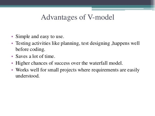 Advantages of V-model  • Simple and easy to use.  • Testing activities like planning, test designing ,happens well  before...