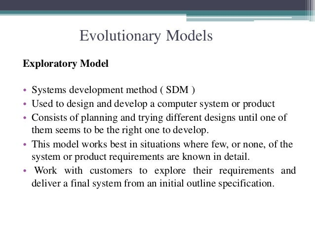 Evolutionary Models  Exploratory Model  • Systems development method ( SDM )  • Used to design and develop a computer syst...