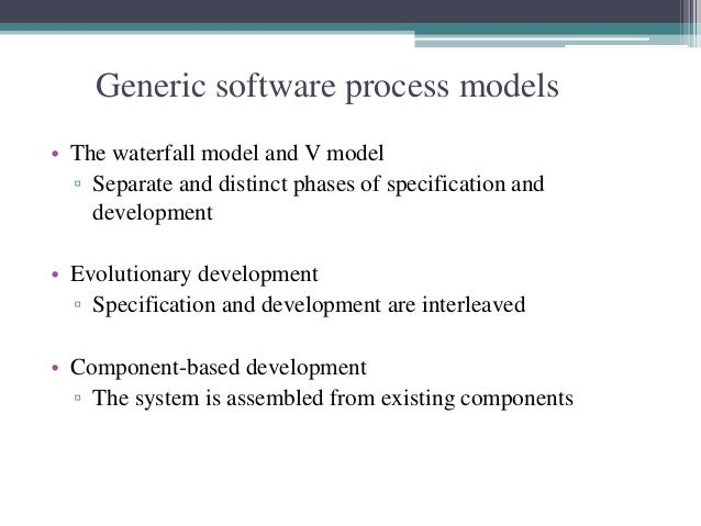 Generic software process models  • The waterfall model and V model  ▫ Separate and distinct phases of specification and  d...