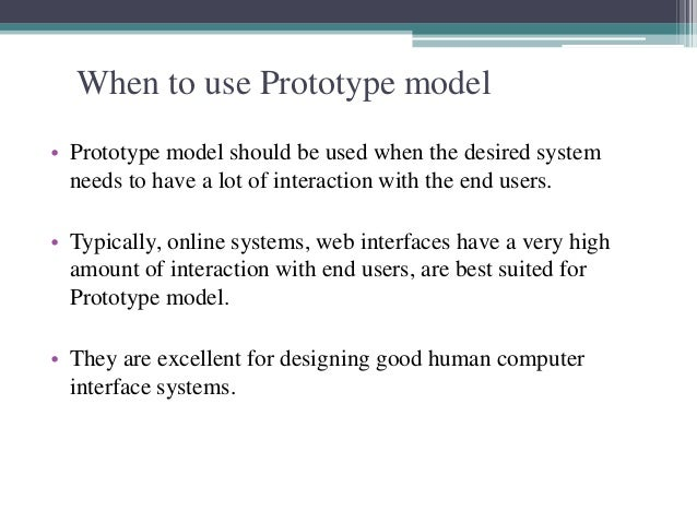 When to use Prototype model  • Prototype model should be used when the desired system  needs to have a lot of interaction ...