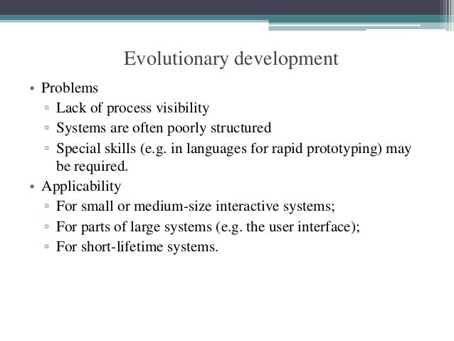Evolutionary development  • Problems  ▫ Lack of process visibility  ▫ Systems are often poorly structured  ▫ Special skill...
