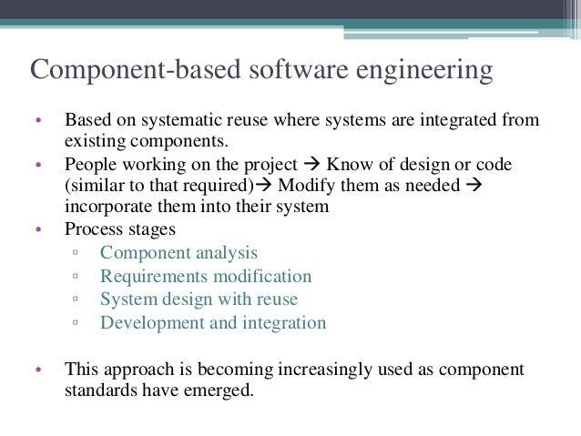Component-based software engineering  • Based on systematic reuse where systems are integrated from  existing components. ...