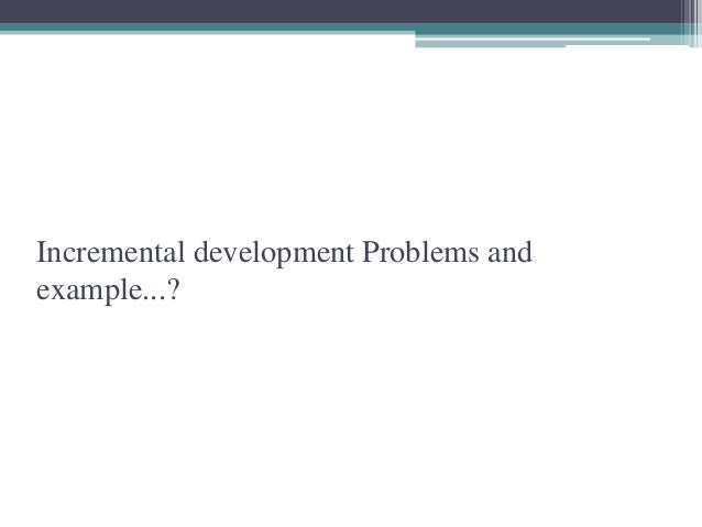 Incremental development Problems and  example...?