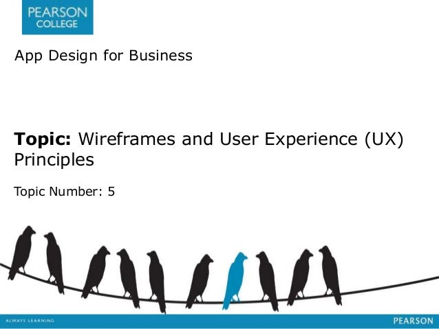 App Design for Business  Topic: Wireframes and User Experience (UX)  Principles  Topic Number: 5