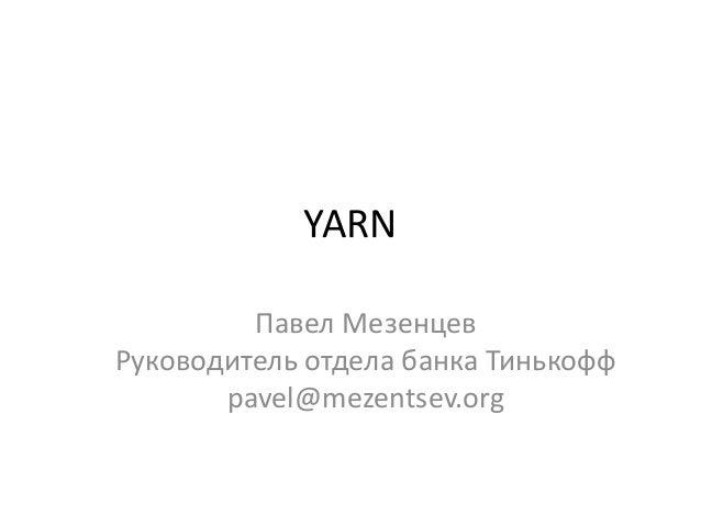 YARN Павел Мезенцев Руководитель отдела банка Тинькофф pavel@mezentsev.org