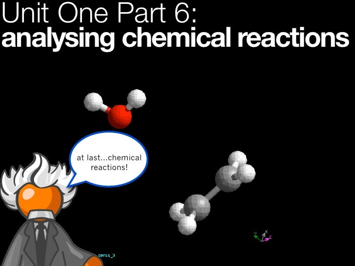 Unit One Part 6:analysing chemical reactions      at last...chemical          reactions!