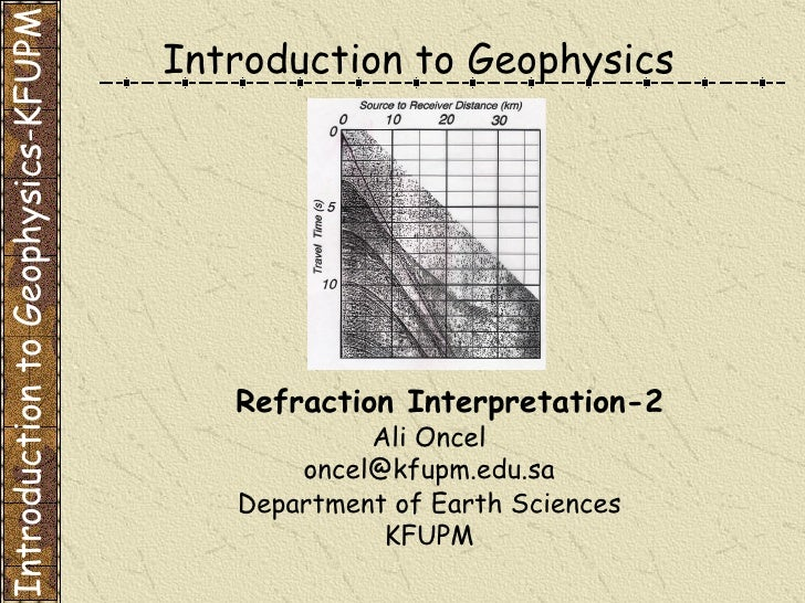 Introduction to Geophysics Ali Oncel [email_address] Department of Earth Sciences KFUPM Refraction Interpretation-2 Introd...