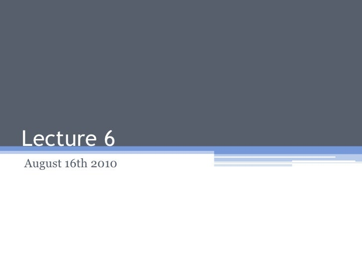 Lecture 6<br />August 16th 2010<br />