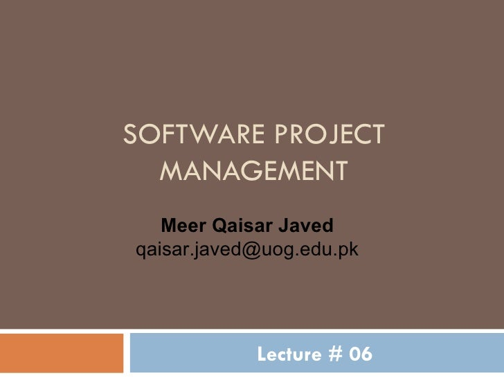 SOFTWARE PROJECT MANAGEMENT Lecture # 06 Meer Qaisar Javed [email_address]