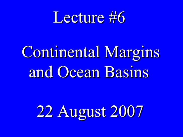 Lecture #6 Continental Margins and Ocean Basins  22 August 2007