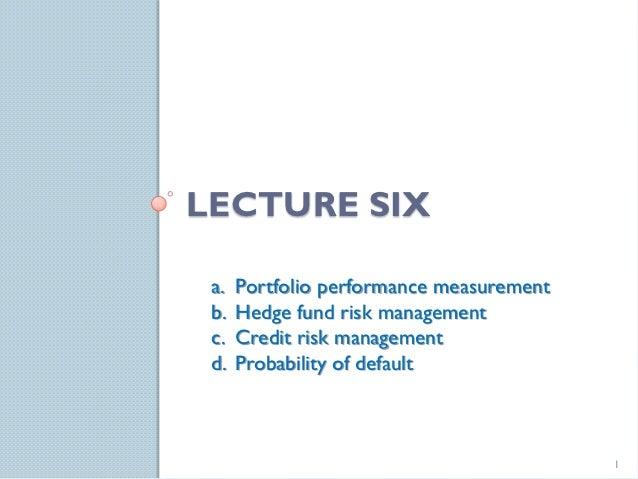 LECTURE SIX a.   Portfolio performance measurement b.   Hedge fund risk management c.   Credit risk management d.   Probab...