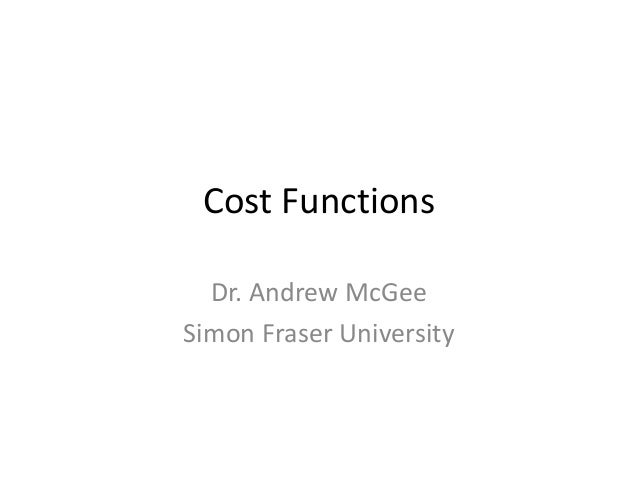 Cost Functions  Dr. Andrew McGeeSimon Fraser University