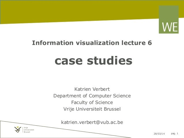 28/03/14 pag. 1 Information visualization lecture 6 case studies Katrien Verbert Department of Computer Science Faculty of...