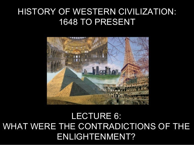 HISTORY OF WESTERN CIVILIZATION: 1648 TO PRESENT LECTURE 6: WHAT WERE THE CONTRADICTIONS OF THE ENLIGHTENMENT?