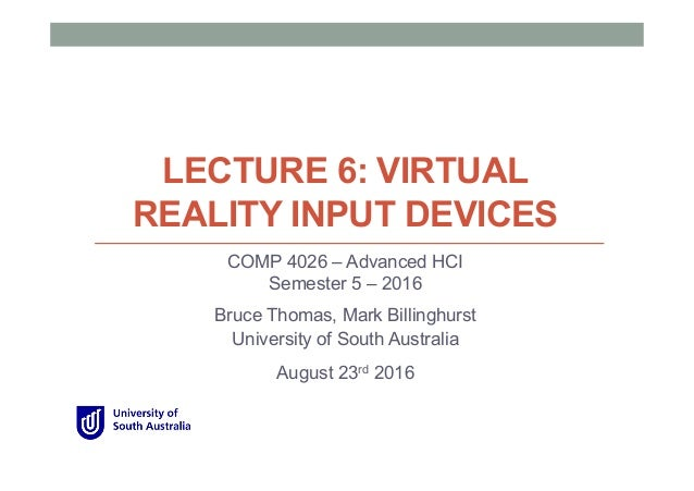 LECTURE 6: VIRTUAL REALITY INPUT DEVICES COMP 4026 – Advanced HCI Semester 5 – 2016 Bruce Thomas, Mark Billinghurst Univer...