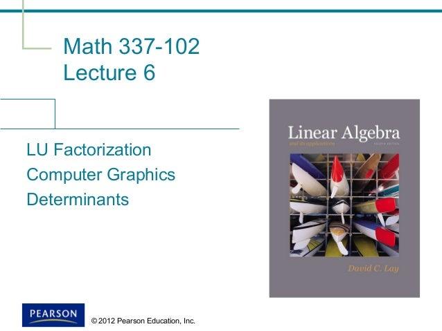 © 2012 Pearson Education, Inc. Math 337-102 Lecture 6 LU Factorization Computer Graphics Determinants