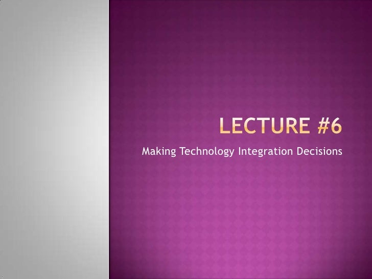 Lecture #6<br />Making Technology Integration Decisions<br />