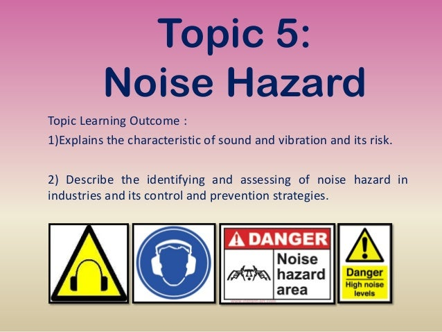 Topic 5: Noise Hazard Topic Learning Outcome : 1)Explains the characteristic of sound and vibration and its risk. 2) Descr...