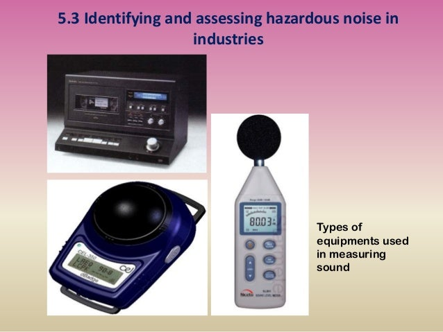 5.3 Identifying and assessing hazardous noise in industries Types of equipments used in measuring sound
