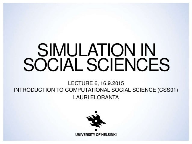 SIMULATION IN SOCIAL SCIENCES LECTURE 6, 16.9.2015 INTRODUCTION TO COMPUTATIONAL SOCIAL SCIENCE (CSS01) LAURI ELORANTA
