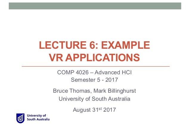 LECTURE 6: EXAMPLE VR APPLICATIONS COMP 4026 – Advanced HCI Semester 5 - 2017 Bruce Thomas, Mark Billinghurst University o...