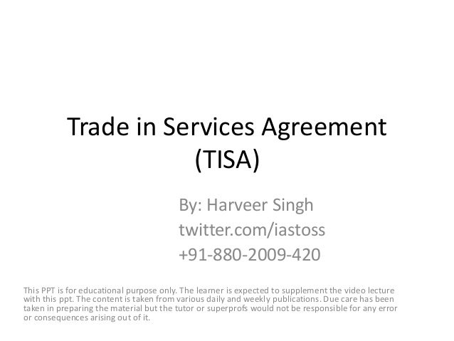 Trade in Services Agreement (TISA) By: Harveer Singh twitter.com/iastoss +91-880-2009-420 This PPT is for educational purp...