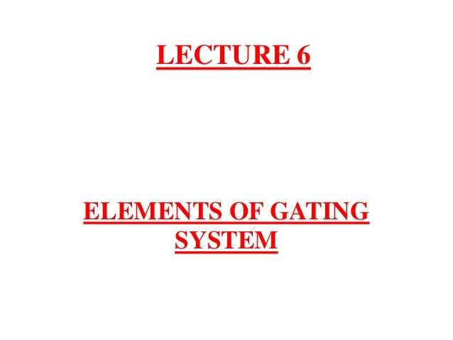 LECTURE 6 ELEMENTS OF GATING SYSTEM