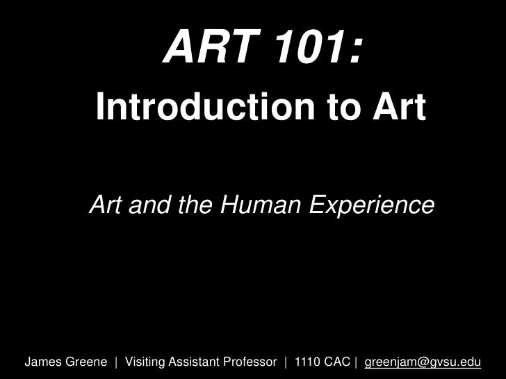 ART 101: <br />Introduction to Art <br />Art and the Human Experience<br />James Greene  |  Visiting Assistant Professor  ...