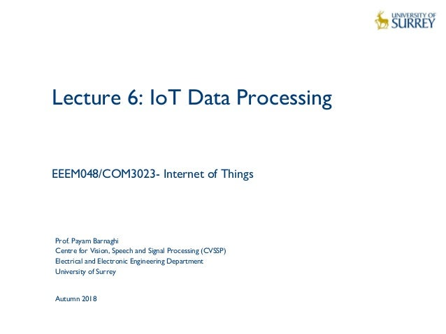 1 Lecture 6: IoT Data Processing EEEM048/COM3023- Internet of Things Prof. Payam Barnaghi Centre for Vision, Speech and Si...