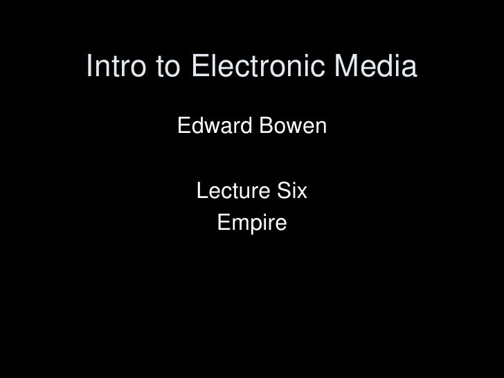 Intro to Electronic Media<br />Edward Bowen<br />Lecture Six<br />Empire<br />