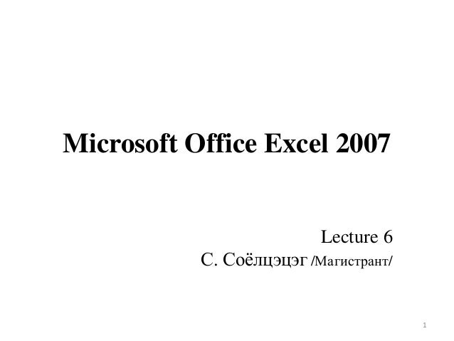 Microsoft Office Excel 2007  Lecture 6 С. Соѐлцэцэг /Магистрант/  1