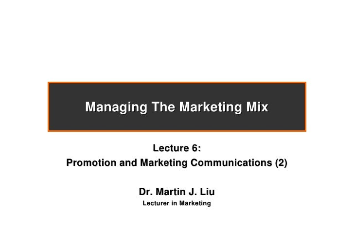 Managing The Marketing Mix                  Lecture 6: Promotion and Marketing Communications (2)               Dr. Martin...
