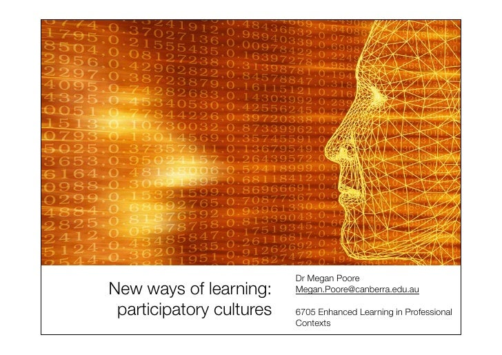 Dr Megan Poore New ways of learning:     Megan.Poore@canberra.edu.au   participatory cultures   6705 Enhanced Learning in ...