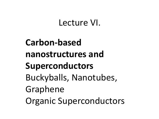 Lecture VI. Carbon-based nanostructures and Superconductors Buckyballs, Nanotubes, Graphene Organic Superconductors